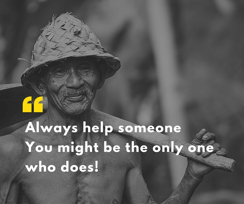 Always help someone You might be only one who does